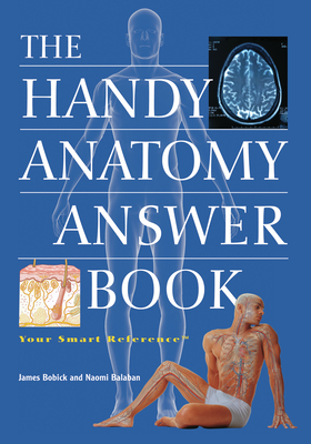 The Handy Anatomy Answer Book - Bobick, James, and Balaban, Naomi