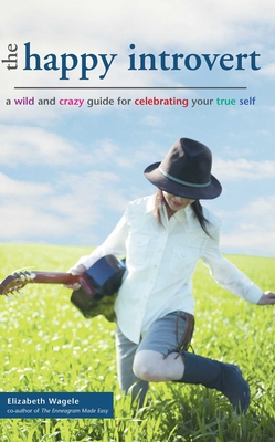 The Happy Introvert: A Wild and Crazy Guide to Celebrating Your True Self - Wagele, Elizabeth