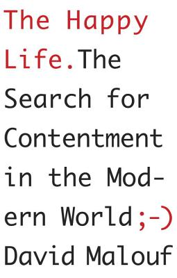 The Happy Life: The Search for Contentment in the Modern World - Malouf, David