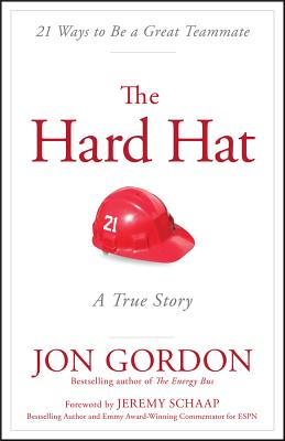 The Hard Hat: 21 Ways to Be a Great Teammate - Gordon, Jon, and Schaap, Jeremy (Foreword by)
