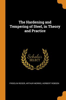 The Hardening and Tempering of Steel, in Theory and Practice - Reiser, Fridolin, and Morris, Arthur, and Robson, Herbert