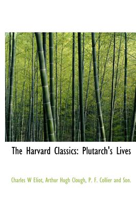 The Harvard Classics: Plutarch's Lives - Eliot, Charles W, and Clough, Arthur Hugh, and P F Collier and Son, F Collier and Son (Creator)