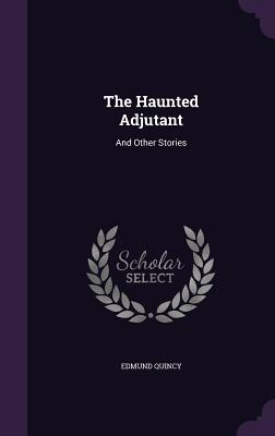 The Haunted Adjutant: And Other Stories - Quincy, Edmund