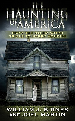 The Haunting of America: From the Salem Witch Trials to Harry Houdini - Birnes, William J, and Martin, Joel, and Noory, George (Foreword by)