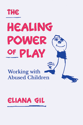 The Healing Power of Play: Working with Abused Children - Gil, Eliana, PhD