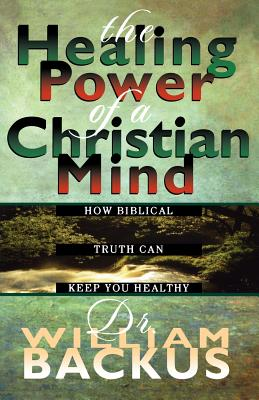 The Healing Power of the Christian Mind: How Biblical Truth Can Keep You Healthy - Backus, William, Dr., PH.D.