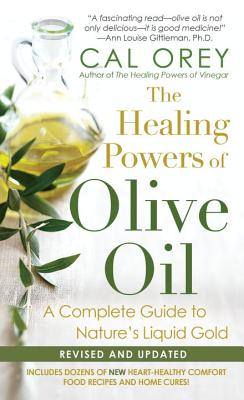The Healing Powers of Olive Oil: A Complete Guide to Nature's Liquid Gold - Orey, Cal