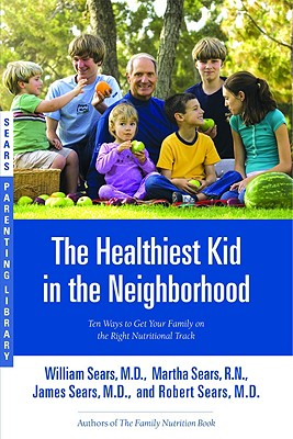 The Healthiest Kid in the Neighborhood: Ten Ways to Get Your Family on the Right Nutritional Track - Sears, William, MD, and Sears, Martha, N, and Sears, James, MD