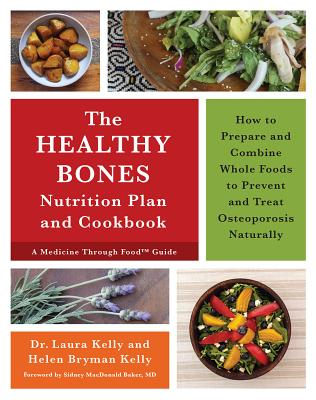 The Healthy Bones Nutrition Plan and Cookbook: How to Prepare and Combine Whole Foods to Prevent and Treat Osteoporosis Naturally - Kelly, Laura, Dr., and Kelly, Helen Bryman, and Baker, Sidney MacDonald, Dr., M.D. (Foreword by)