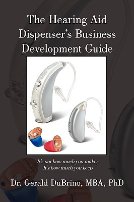 The Hearing Aid Dispensers Business Development Guide: It's Not How Much You Make; It's How Much You Keep - Dubrino, Mba Phd Dr Gerald