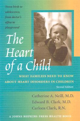 The Heart of a Child: What Families Need to Know about Heart Disorders in Children - Neill, Catherine A, Dr., and Clark, Edward B, Professor, MD, and Clark, Carleen, Professor