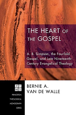 The Heart of the Gospel: A. B. Simpson, the Fourfold Gospel, and Late Nineteenth-Century Evangelical Theology - Van De Walle, Bernie A