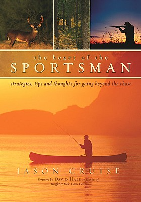 The Heart of the Sportsman: Strategies, Tips, and Thoughts for Going Beyond the Chase - Cruise, Jason