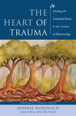 The Heart of Trauma: Healing the Embodied Brain in the Context of Relationships - Badenoch, Bonnie, and Porges, Stephen W (Foreword by)