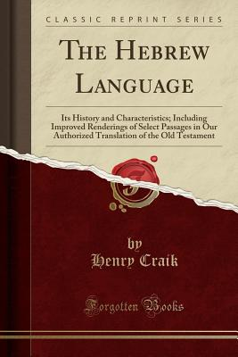 The Hebrew Language: Its History and Characteristics; Including Improved Renderings of Select Passages in Our Authorized Translation of the Old Testament (Classic Reprint) - Craik, Henry, Sir