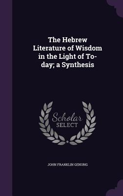 The Hebrew Literature of Wisdom in the Light of To-Day; A Synthesis - Genung, John Franklin