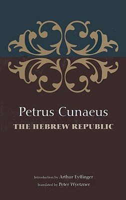 The Hebrew Republic - Cunaeus, Petrus, and Wyetzner, Peter (Translated by), and Eyffinger, Arthur (Introduction by)