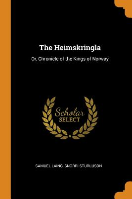 The Heimskringla: Or, Chronicle of the Kings of Norway - Laing, Samuel, and Sturluson, Snorri
