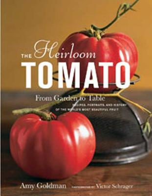 The Heirloom Tomato: From Garden to Table: Recipes, Portraits, and History of the World's Most Beautiful Fruit - Goldman, Amy, and Schrager, Victor (Photographer)