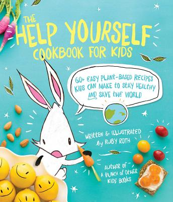 The Help Yourself Cookbook for Kids: 60 Easy Plant-Based Recipes Kids Can Make to Stay Healthy and Save the Earth - Roth, Ruby