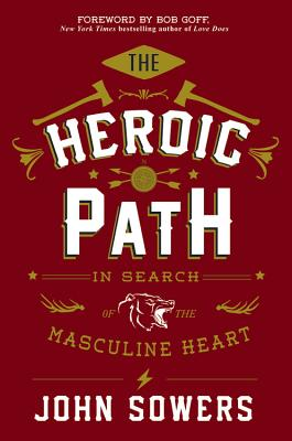 The Heroic Path: In Search of the Masculine Heart - Sowers, John