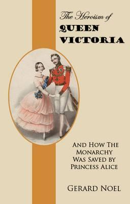 The Heroism of Queen Victoria: And How the Monarchy Was Saved by Princess Alice - Noel, Gerard