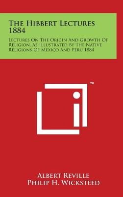 The Hibbert Lectures 1884: Lectures on the Origin and Growth of Religion, as Illustrated by the Native Religions of Mexico and Peru 1884 - Reville, Albert, and Wicksteed, Philip H (Translated by)
