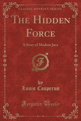 The Hidden Force: A Story of Modern Java (Classic Reprint) - Couperus, Louis