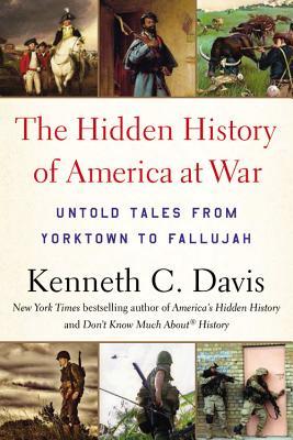 The Hidden History of America at War: Untold Tales from Yorktown to Fallujah - Davis, Kenneth C
