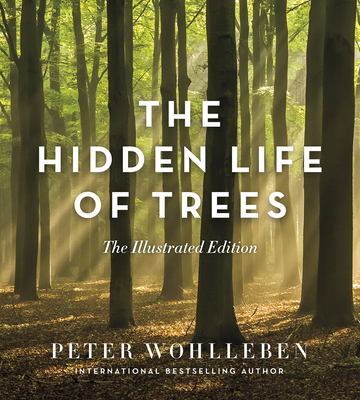 The Hidden Life of Trees: The Illustrated Edition - Wohlleben, Peter, and Billinghurst, Jane (Translated by)