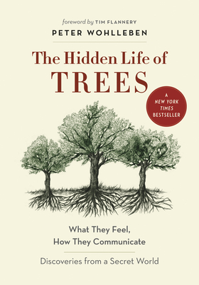 The Hidden Life of Trees: What They Feel, How They Communicate--Discoveries from a Secret World - Wohlleben, Peter, and Flannery (Foreword by), and Billinghurst, Jane (Translated by)