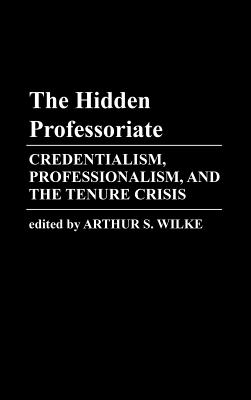 The Hidden Professoriate: Credentialism, Professionalism, and the Tenure Crisis - Wilke, Arthur S, and Unknown