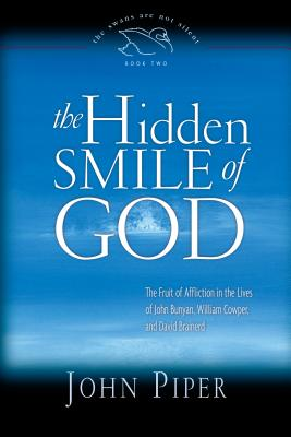 The Hidden Smile of God: The Fruit of Affliction in the Lives of John Bunyan, William Cowper, and David Brainerd - Piper, John