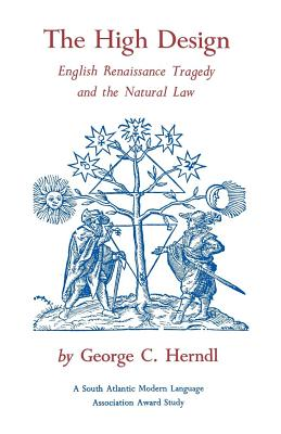 The High Design: English Renaissance Tragedy and the Natural Law - Herndl, George C