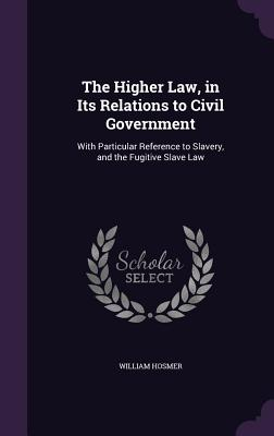 The Higher Law, in Its Relations to Civil Government: With Particular Reference to Slavery, and the Fugitive Slave Law - Hosmer, William