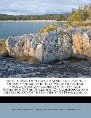 The Hill-Caves of Yucatan: A Search for Evidence of Man's Antiquity in the Caverns of Central America - Mercer, Henry Chapman