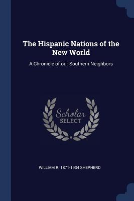 The Hispanic Nations of the New World: A Chronicle of Our Southern Neighbors - Shepherd, William R 1871-1934