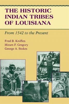 The Historic Indian Tribes of Louisiana: From 1542 to the Present Louisiana - Kniffen, Fred B, and Stokes, George a, and Gregory, Hiram F