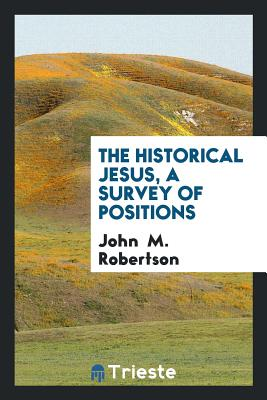 The Historical Jesus, a Survey of Positions - Robertson, John, Sir