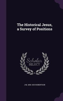 The Historical Jesus, a Survey of Positions - Robertson, J M 1856-1933
