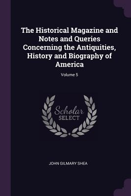 The Historical Magazine and Notes and Queries Concerning the Antiquities, History and Biography of America; Volume 5 - Shea, John Gilmary