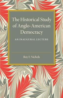 The Historical Study of Anglo-American Democracy - Nichols, Roy F