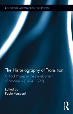 The Historiography of Transition: Critical Phases in the Development of Modernity (1494-1973) - Pombeni, Paolo (Editor)