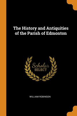 The History and Antiquities of the Parish of Edmonton - Robinson, William