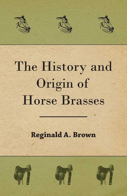 The History and Origin of Horse Brasses - Brown, Reginald A