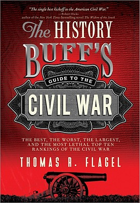 The History Buff's Guide to the Civil War: The Best, the Worst, the Largest, and the Most Lethal Top Ten Rankings of the Civil War - Flagel, Thomas R