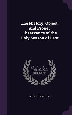 The History, Object, and Proper Observance of the Holy Season of Lent - Kip, William Ingraham