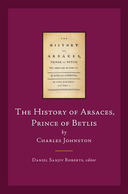 The History of Arsaces, Prince of Betlis: By Charles Johnston - Roberts, Daniel Sanjiv (Editor)