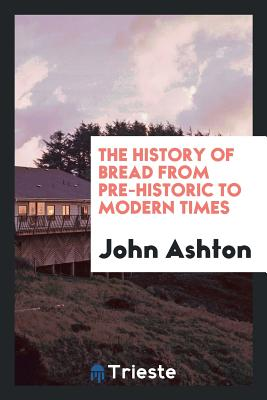 The History of Bread from Pre-Historic to Modern Times - Ashton, John