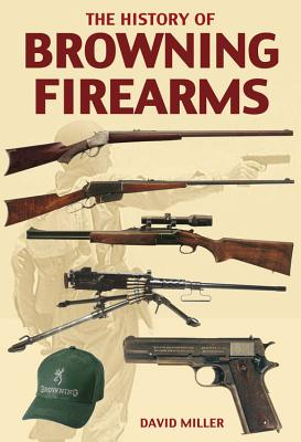 The History of Browning Firearms - Miller, David